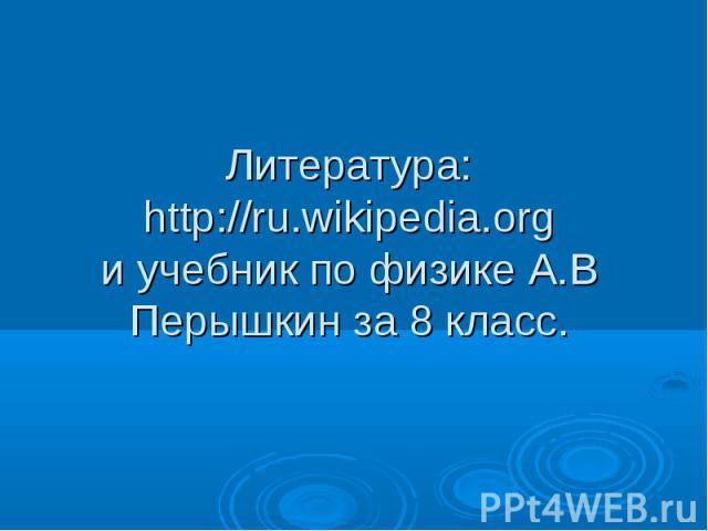 Литература:http://ru.wikipedia.orgи учебник по физике А.В Перышкин за 8 класс.