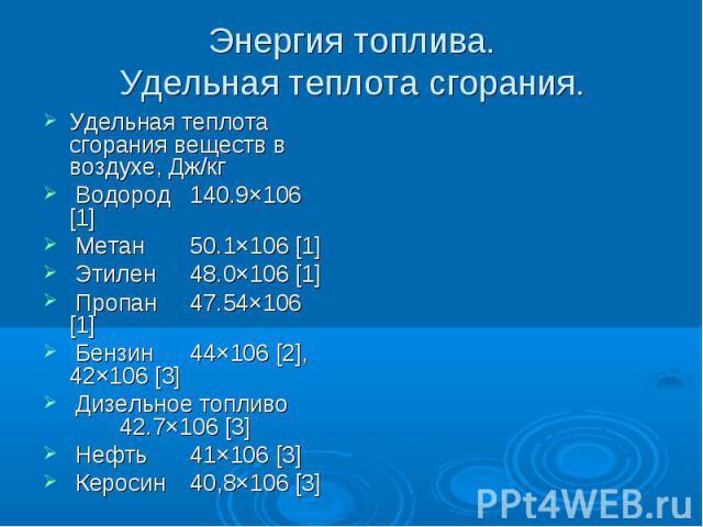 Энергия топлива.Удельная теплота сгорания. Удельная теплота сгорания веществ в воздухе, Дж/кг Водород 140.9×106 [1] Метан 50.1×106 [1] Этилен 48.0×106 [1] Пропан 47.54×106 [1] Бензин 44×106 [2], 42×106 [3] Дизельное топливо 42.7×106 [3] Нефть 41×106…