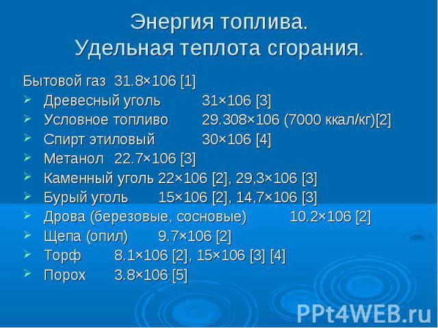 Энергия топлива.Удельная теплота сгорания. Бытовой газ 31.8×106 [1] Древесный уголь 31×106 [3] Условное топливо 29.308×106 (7000 ккал/кг)[2] Спирт этиловый 30×106 [4] Метанол 22.7×106 [3] Каменный уголь 22×106 [2], 29,3×106 [3] Бурый уголь 15×106 [2…