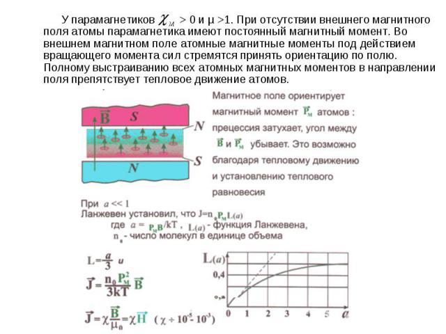 У парамагнетиков > 0 и µ >1. При отсутствии внешнего магнитного поля атомы парамагнетика имеют постоянный магнитный момент. Во внешнем магнитном поле атомные магнитные моменты под действием вращающего момента сил стремятся принять ориентацию по полю…