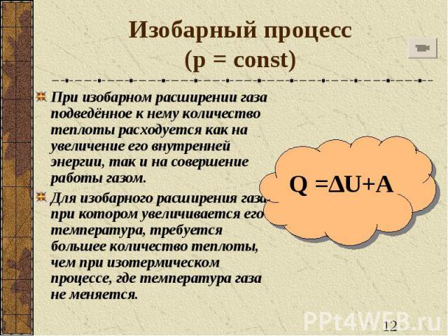 Изобарный процесс(p = const) При изобарном расширении газа подведённое к нему количество теплоты расходуется как на увеличение его внутренней энергии, так и на совершение работы газом.Для изобарного расширения газа, при котором увеличивается его тем…