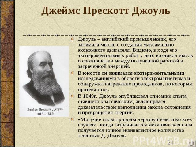 Джеймс Прескотт Джоуль Джоуль – английский промышленник, его занимала мысль о создании максимально экономного двигателя. Видимо, в ходе его экспериментальных работ у него возникла мысль о соотношении между полученной работой и затраченной энергией.В…