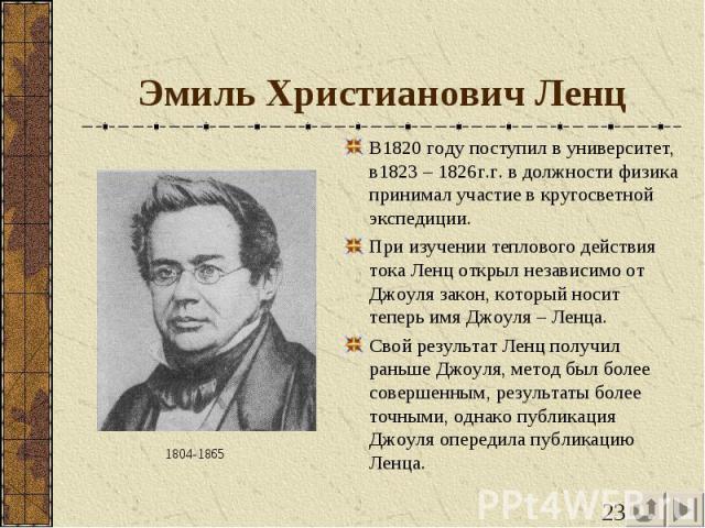 Эмиль Христианович Ленц В1820 году поступил в университет, в1823 – 1826г.г. в должности физика принимал участие в кругосветной экспедиции.При изучении теплового действия тока Ленц открыл независимо от Джоуля закон, который носит теперь имя Джоуля – …