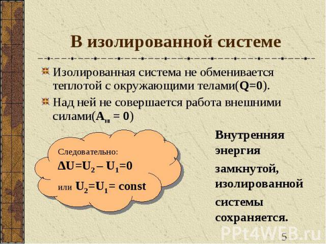 В изолированной системе Изолированная система не обменивается теплотой с окружающими телами(Q=0).Над ней не совершается работа внешними силами(Авн = 0) Следовательно: ∆U=U2 – U1=0или U2=U1= соnst Внутренняя энергиязамкнутой, изолированной системы со…