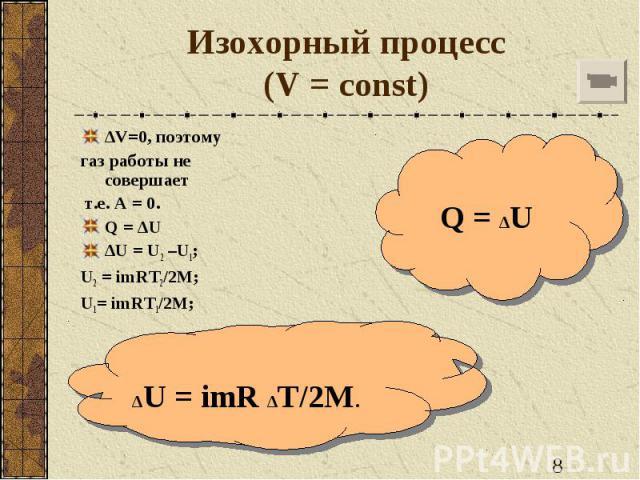 Изохорный процесс(V = const) ∆V=0, поэтому газ работы не совершает т.е. А = 0.Q = ∆U ∆U = U2 –U1; U2 = imRT2/2M; U1= imRT1/2M; ∆U = imR ∆T/2M. Q = ∆U