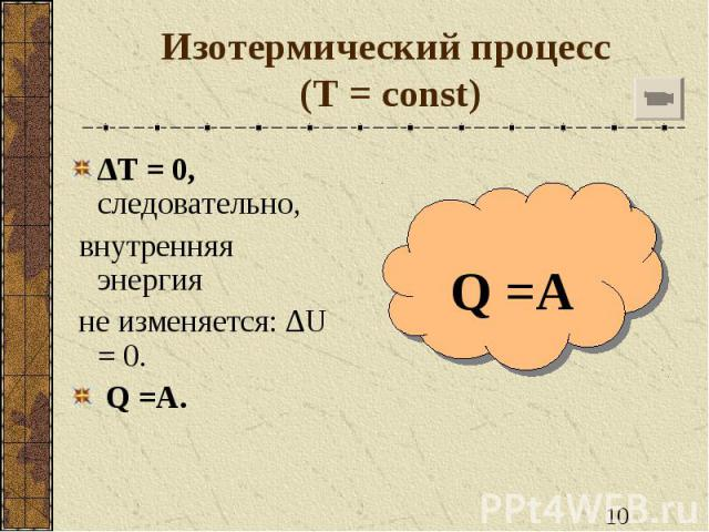 Изотермический процесс (T = const) ∆T = 0, следовательно, внутренняя энергия не изменяется: ∆U = 0. Q =A.
