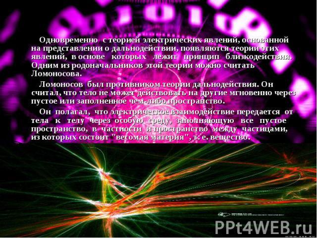 Одновременно с теорией электрических явлений, основанной на представлении о дальнодействии, появляются теории этих явлений, в основе которых лежит принцип близкодействия. Одним из родоначальников этой теории можно считать Ломоносова. Ломоносов был п…
