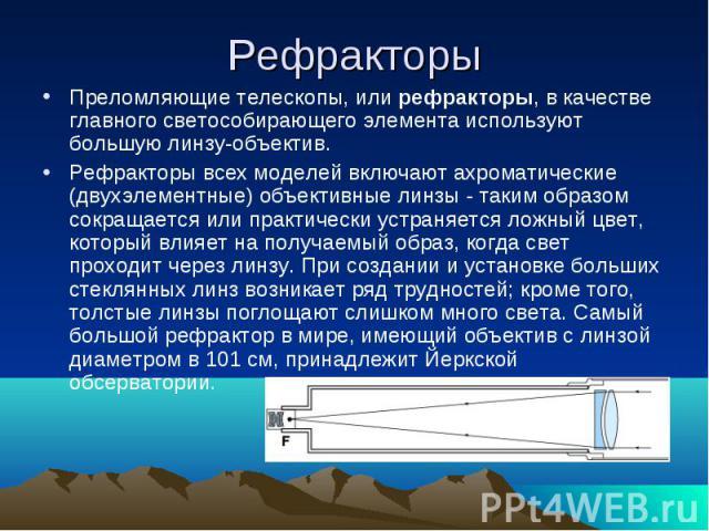 Преломляющие телескопы, или рефракторы, в качестве главного светособирающего элемента используют большую линзу-объектив.Рефракторы всех моделей включают ахроматические (двухэлементные) объективные линзы - таким образом сокращается или практически ус…