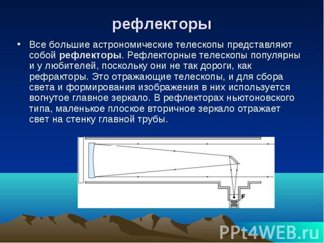 Все большие астрономические телескопы представляют собой рефлекторы. Рефлекторные телескопы популярны и у любителей, поскольку они не так дороги, как рефракторы. Это отражающие телескопы, и для сбора света и формирования изображения в них использует…