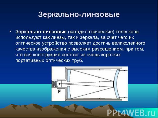Зеркально-линзовые (катадиоптрические) телескопы используют как линзы, так и зеркала, за счет чего их оптическое устройство позволяет достичь великолепного качества изображения с высоким разрешением, при том, что вся конструкция состоит из очень кор…