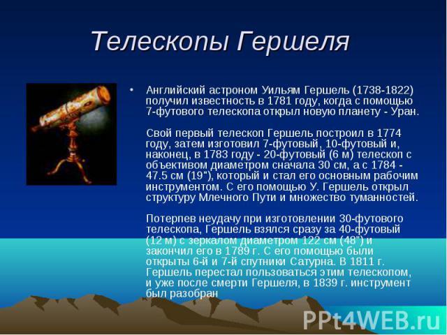 Телескопы Гершеля Английский астроном Уильям Гершель (1738-1822) получил известность в 1781 году, когда с помощью 7-футового телескопа открыл новую планету - Уран.Свой первый телескоп Гершель построил в 1774 году, затем изготовил 7-футовый, 10-футов…