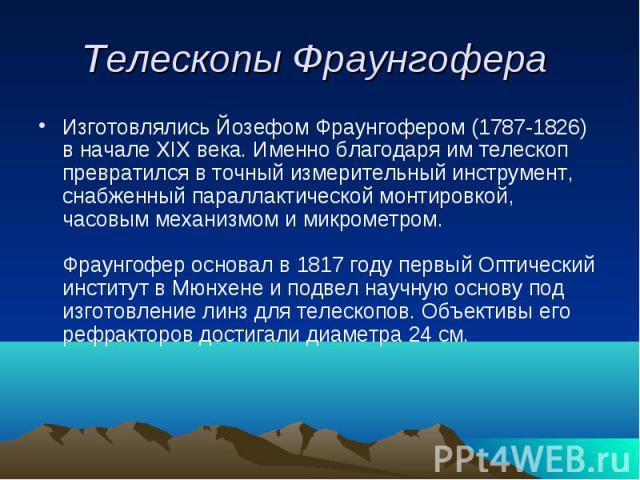 Телескопы Фраунгофера Изготовлялись Йозефом Фраунгофером (1787-1826) в начале XIX века. Именно благодаря им телескоп превратился в точный измерительный инструмент, снабженный параллактической монтировкой, часовым механизмом и микрометром.Фраунгофер …