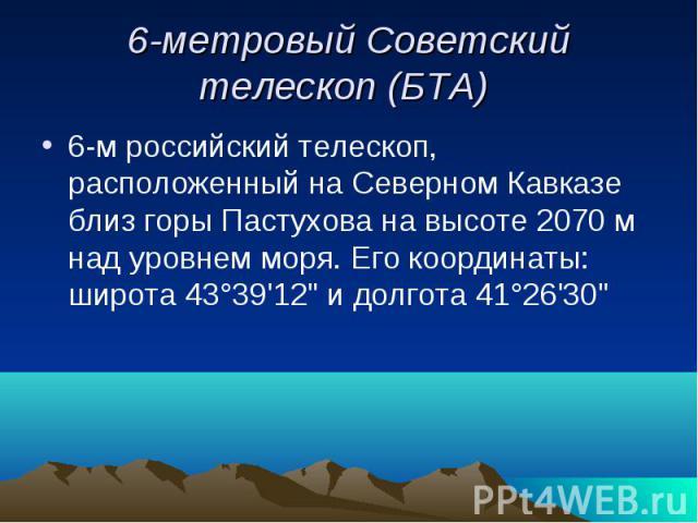 6-метровый Советский телескоп (БТА) 6-м российский телескоп, расположенный на Северном Кавказе близ горы Пастухова на высоте 2070 м над уровнем моря. Его координаты: широта 43°39'12