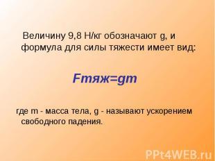 Величину 9,8 Н/кг обозначают g, и формула для силы тяжести имеет вид: Fтяж=gm гд
