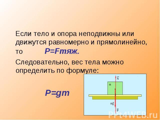 Если тело и опора неподвижны или движутся равномерно и прямолинейно, то P=Fтяж. Следовательно, вес тела можно определить по формуле: P=gm