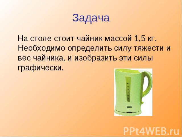 На столе стоит чайник массой 1,5 кг. Необходимо определить силу тяжести и вес чайника, и изобразить эти силы графически.