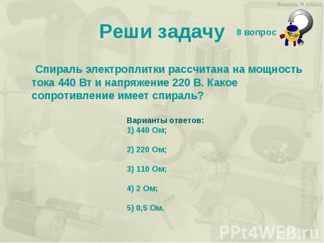 Реши задачу Спираль электроплитки рассчитана на мощность тока 440 Вт и напряжение 220 В. Какое сопротивление имеет спираль? Варианты ответов: 1) 440 Ом; 2) 220 Ом; 3) 110 Ом; 4) 2 Ом; 5) 0,5 Ом.