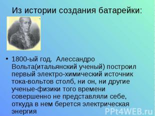Из истории создания батарейки: 1800-ый год. Алессандро Вольта(итальянский ученый