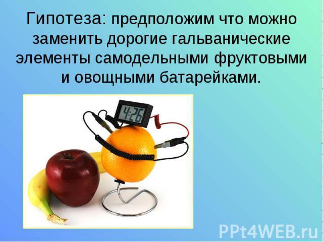 Гипотеза: предположим что можно заменить дорогие гальванические элементы самодельными фруктовыми и овощными батарейками.