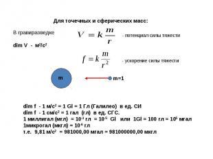 Для точечных и сферических масс: dim f - 1 м/с2 = 1 Gl = 1 Гл (Галилео) в ед. СИ