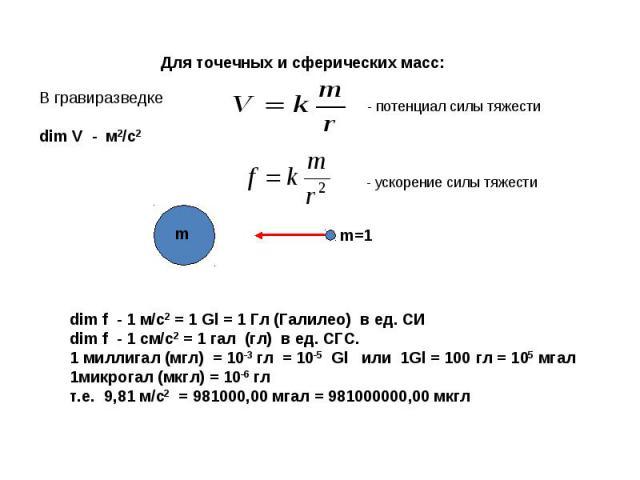 Для точечных и сферических масс: dim f - 1 м/с2 = 1 Gl = 1 Гл (Галилео) в ед. СИdim f - 1 см/с2 = 1 гал (гл) в ед. СГС. 1 миллигал (мгл) = 10-3 гл = 10-5 Gl или 1Gl = 100 гл = 105 мгал1микрогал (мкгл) = 10-6 глт.е. 9,81 м/с2 = 981000,00 мгал = 98100…