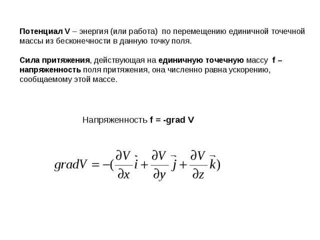 Потенциал V – энергия (или работа) по перемещению единичной точечной массы из бесконечности в данную точку поля.Сила притяжения, действующая на единичную точечную массу f – напряженность поля притяжения, она численно равна ускорению, сообщаемому это…