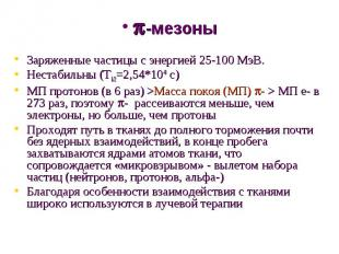 Заряженные частицы с энергией 25-100 МэВ.Нестабильны (Т1/2=2,54*10-8 с)МП протон