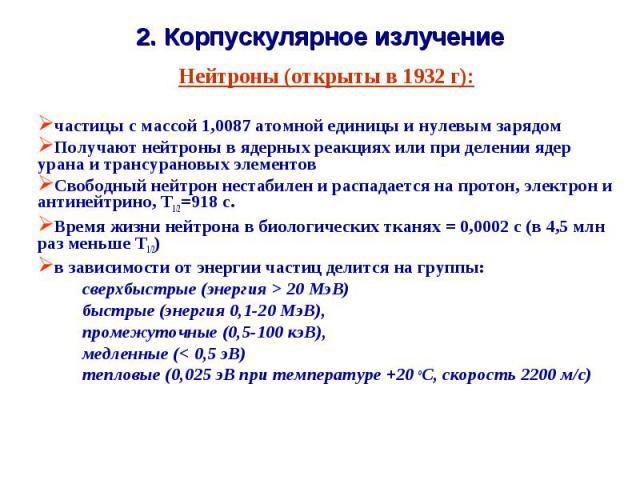 2. Корпускулярное излучение Нейтроны (открыты в 1932 г):частицы с массой 1,0087 атомной единицы и нулевым зарядом Получают нейтроны в ядерных реакциях или при делении ядер урана и трансурановых элементовСвободный нейтрон нестабилен и распадается на …