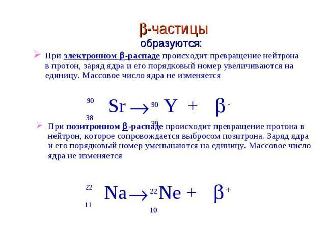 При электронном -распаде происходит превращение нейтрона в протон, заряд ядра и его порядковый номер увеличиваются на единицу. Массовое число ядра не изменяется При позитронном -распаде происходит превращение протона в нейтрон, которое сопровождаетс…