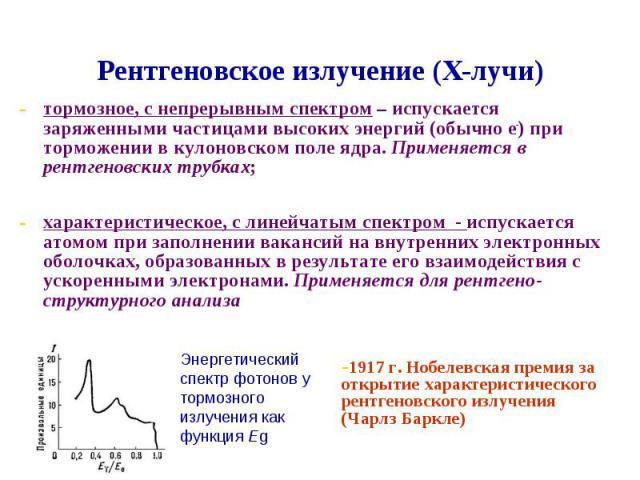 тормозное, с непрерывным спектром – испускается заряженными частицами высоких энергий (обычно е-) при торможении в кулоновском поле ядра. Применяется в рентгеновских трубках;характеристическое, с линейчатым спектром - испускается атомом при заполнен…