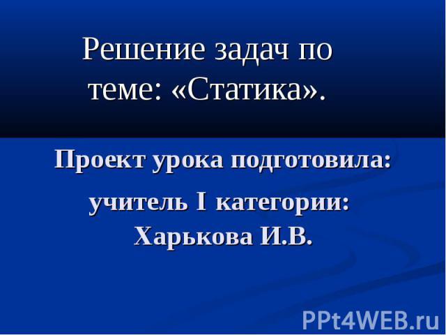 Решение задач по теме: «Статика». Проект урока подготовила: учитель I категории: Харькова И.В.