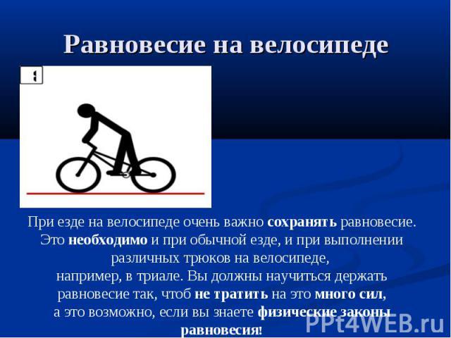 Равновесие на велосипеде При езде на велосипеде очень важно сохранять равновесие.Это необходимо и при обычной езде, и при выполнении различных трюков на велосипеде, например, в триале. Вы должны научиться держать равновесие так, чтоб не тратить на э…