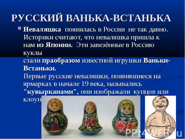 Неваляшка появилась в России не так давно. Историки считают, что неваляшка пришла к нам из Японии. Эти завезённые в Россию куклы стали праобразом известной игрушки Ваньки-Встаньки.Первые русские неваляшки, появившиеся на ярмарках в начале 19 ве…