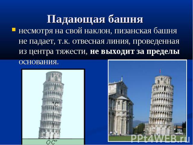 несмотря на свой наклон, пизанская башня не падает, т.к. отвесная линия, проведенная из центра тяжести, не выходит за пределы основания.