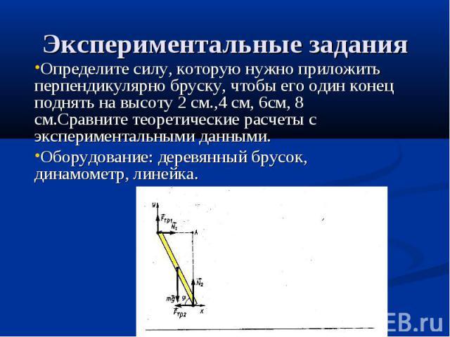 Экспериментальные задания Определите силу, которую нужно приложить перпендикулярно бруску, чтобы его один конец поднять на высоту 2 см.,4 см, 6см, 8 см.Сравните теоретические расчеты с экспериментальными данными.Оборудование: деревянный брусок, дина…