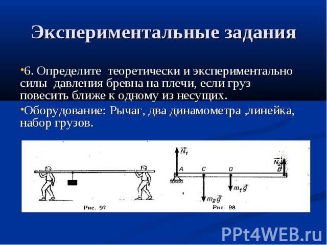 Экспериментальные задания 6. Определите теоретически и экспериментально силы давления бревна на плечи, если груз повесить ближе к одному из несущих.Оборудование: Рычаг, два динамометра ,линейка, набор грузов.