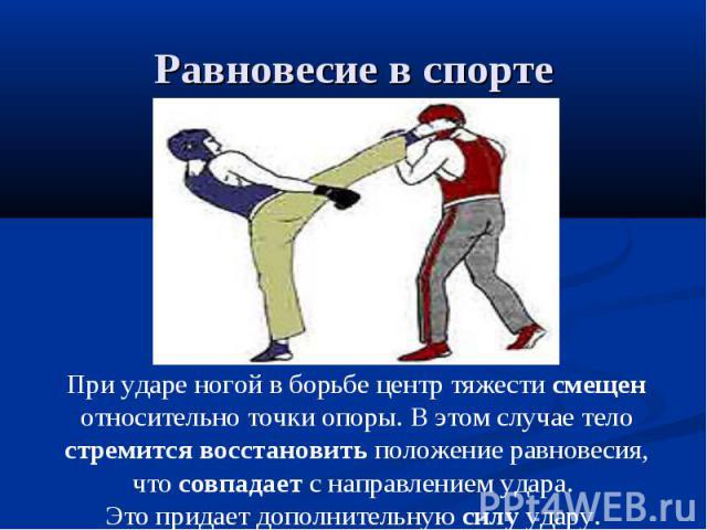 Равновесие в спорте При ударе ногой в борьбе центр тяжести смещен относительно точки опоры. В этом случае тело стремится восстановить положение равновесия, что совпадает с направлением удара. Это придает дополнительную силу удару.