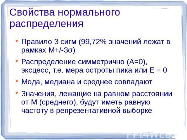 Свойства нормального распределения Правило 3 сигм (99,72% значений лежат в рамках M+/-3σ)Распределение симметрично (А=0), эксцесс, т.е. мера остроты пика или Е = 0Мода, медиана и среднее совпадаютЗначения, лежащие на равном расстоянии от M (среднего…