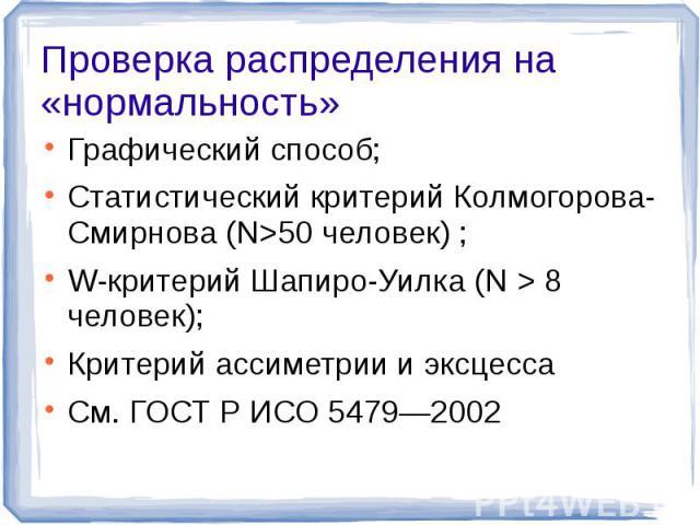 Проверка распределения на «нормальность» Графический способ;Статистический критерий Колмогорова-Смирнова (N>50 человек) ;W-критерий Шапиро-Уилка (N > 8 человек);Критерий ассиметрии и эксцессаСм. ГОСТ Р ИСО 5479—2002
