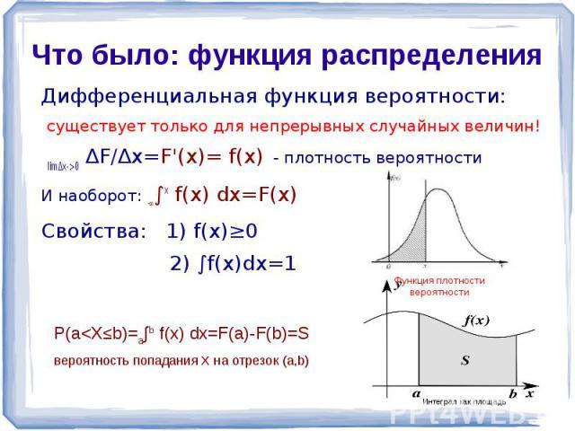 Что было: функция распределения Дифференциальная функция вероятности: существует только для непрерывных случайных величин! lim∆x->0 ∆F/∆x=F'(x)= f(x) - плотность вероятностиИ наоборот: -∞∫х f(x) dx=F(x)Свойства: 1) f(x)≥0 2) ∫f(x)dx=1