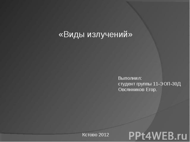 Виды излучений Выполнил:студент группы 11-ЭОП-30ДОвсянников Егор.
