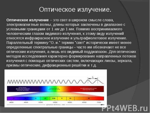 Оптическое излучение – это свет в широком смысле слова, электромагнитные волны, длины которых заключены в диапазоне с условными границами от 1 нм до 1 мм. Помимо воспринимаемого человеческим глазом видимого излучения, к этому виду излучений относятс…