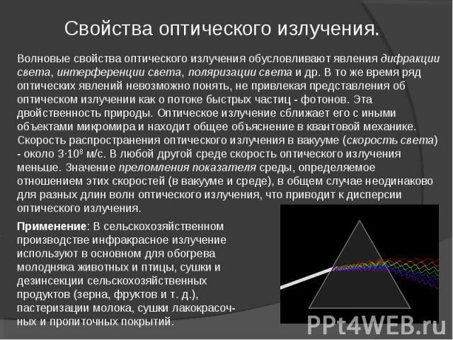 Волновые свойства оптического излучения обусловливают явления дифракции света, интерференции света, поляризации света и др. В то же время ряд оптических явлений невозможно понять, не привлекая представления об оптическом излучении как о потоке быстр…