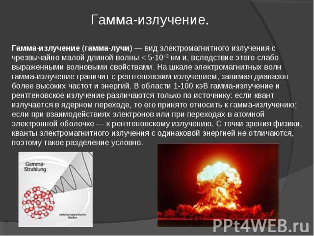 Гамма-излучение (гамма-лучи)— вид электромагнитного излучения с чрезвычайно малой длиной волны< 5·10−3нм и, вследствие этого слабо выраженными волновыми свойствами. На шкале электромагнитных волн гамма-излучение граничит с рентгеновским излучение…