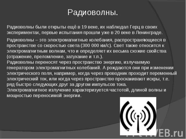 Радиоволны – это электромагнитные колебания, распространяющиеся в пространстве со скоростью света (300000км/с). Свет также относится к электромагнитным волнам, что и определяет их весьма схожие свойства (отражение, преломление, затухание и т.п.).Р…