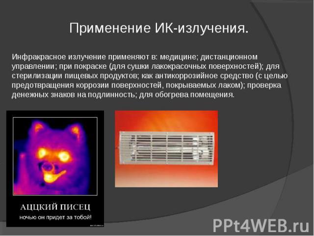Инфракрасное излучение применяют в: медицине; дистанционном управлении; при покраске (для сушки лакокрасочных поверхностей); для стерилизации пищевых продуктов; как антикоррозийное средство (с целью предотвращения коррозии поверхностей, покрываемых …