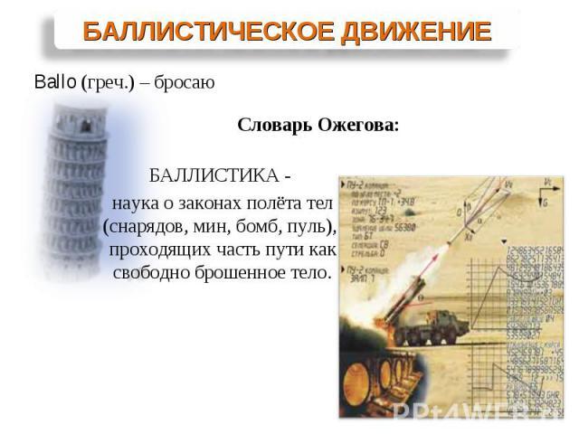 БАЛЛИСТИКА - наука о законах полёта тел (снарядов, мин, бомб, пуль), проходящих часть пути как свободно брошенное тело.