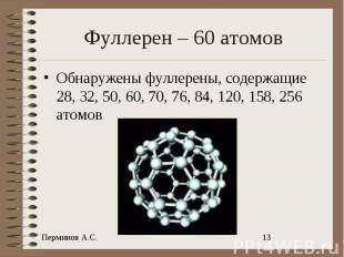 Фуллерен – 60 атомов Обнаружены фуллерены, содержащие 28, 32, 50, 60, 70, 76, 84