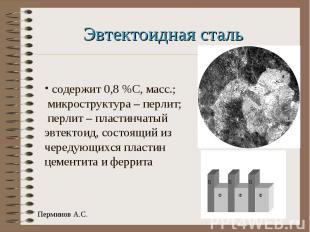 Эвтектоидная сталь содержит 0,8 %С, масс.; микроструктура – перлит; перлит – пла