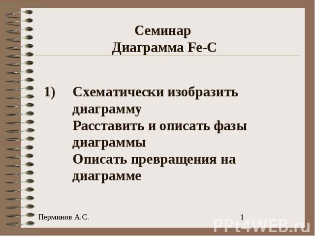 Семинар Диаграмма Fe-C Схематически изобразить диаграммуРасставить и описать фазы диаграммыОписать превращения на диаграмме